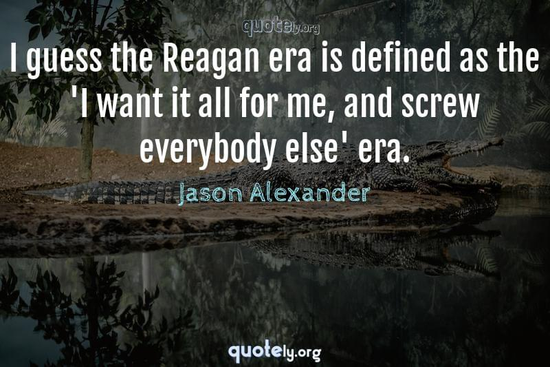 I guess the Reagan era is defined as the 'I want it all for me, and screw everybody else' era. by Jason Alexander