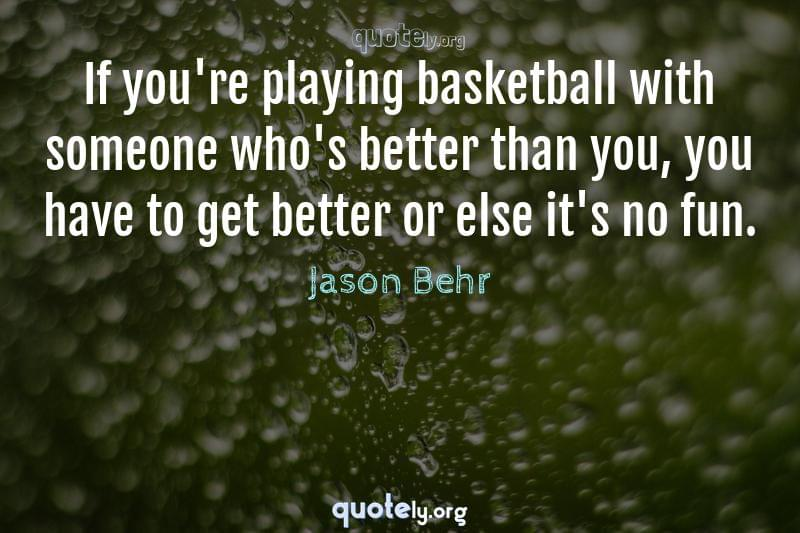 If you're playing basketball with someone who's better than you, you have to get better or else it's no fun. by Jason Behr