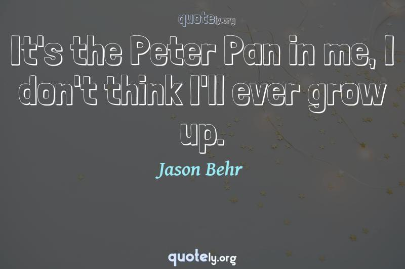 It's the Peter Pan in me, I don't think I'll ever grow up. by Jason Behr