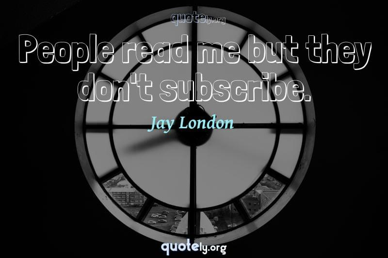 People read me but they don't subscribe. by Jay London