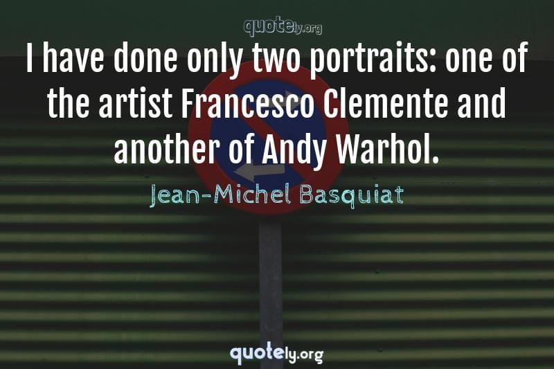 I have done only two portraits: one of the artist Francesco Clemente and another of Andy Warhol. by Jean-Michel Basquiat
