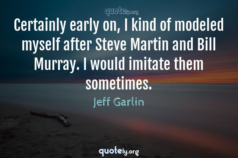 Certainly early on, I kind of modeled myself after Steve Martin and Bill Murray. I would imitate them sometimes. by Jeff Garlin