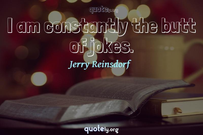 I am constantly the butt of jokes. by Jerry Reinsdorf