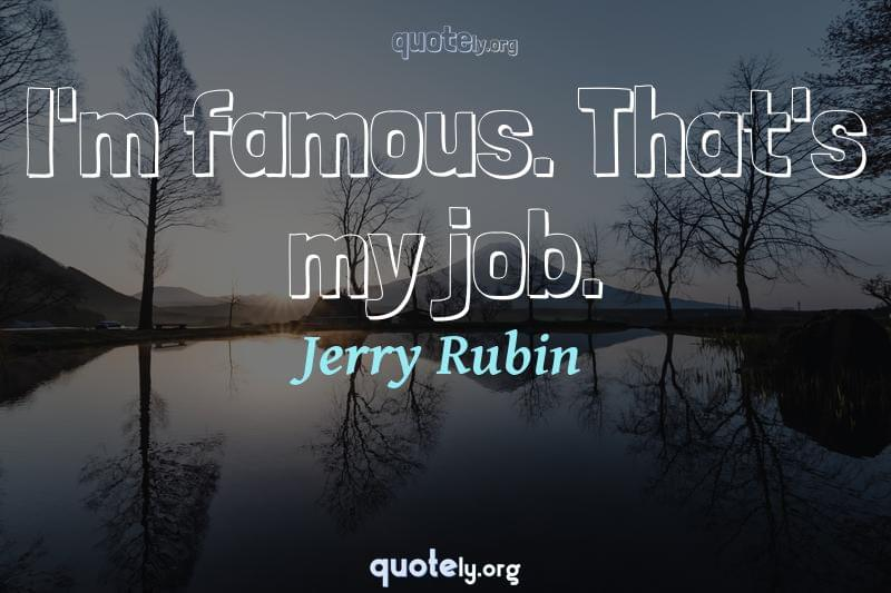I'm famous. That's my job. by Jerry Rubin