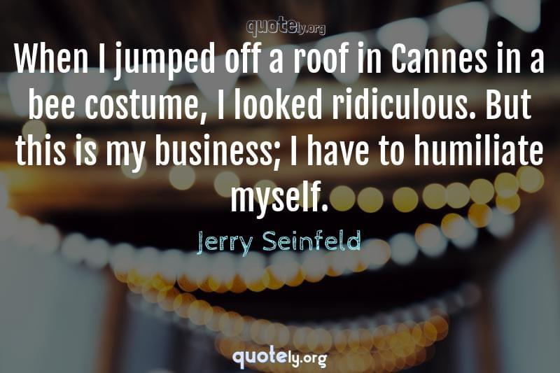 When I jumped off a roof in Cannes in a bee costume, I looked ridiculous. But this is my business; I have to humiliate myself. by Jerry Seinfeld