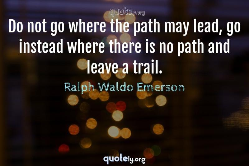 Do not go where the path may lead, go instead where there is no path and leave a trail. by Ralph Waldo Emerson