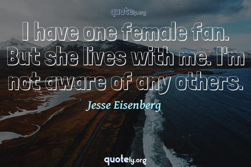 I have one female fan. But she lives with me. I'm not aware of any others. by Jesse Eisenberg