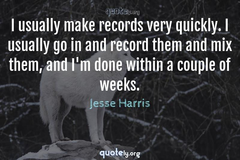 I usually make records very quickly. I usually go in and record them and mix them, and I'm done within a couple of weeks. by Jesse Harris
