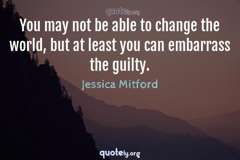 You may not be able to change the world, but at least you can embarrass the guilty. by Jessica Mitford