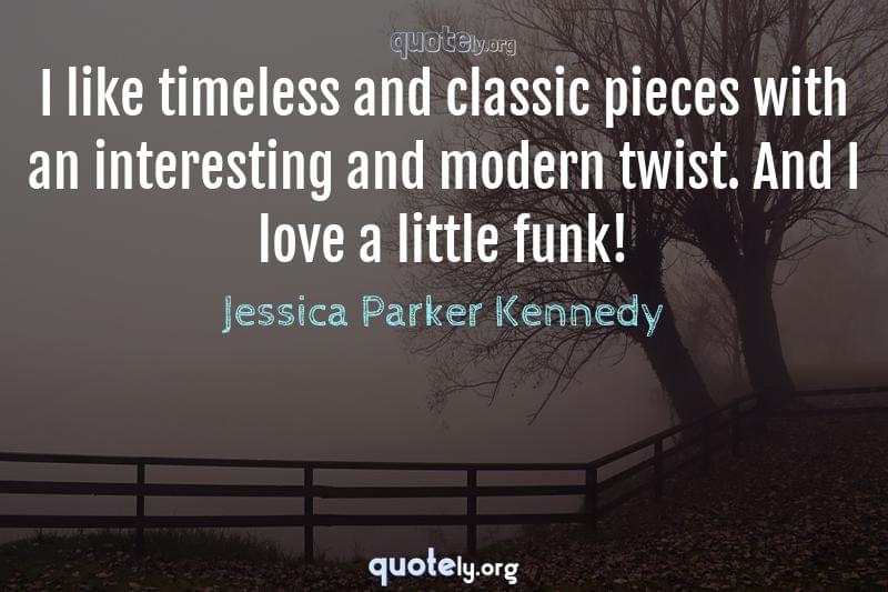 I like timeless and classic pieces with an interesting and modern twist. And I love a little funk! by Jessica Parker Kennedy
