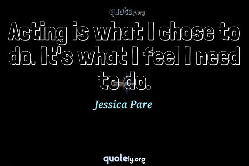 Acting is what I chose to do. It's what I feel I need to do. by Jessica Pare