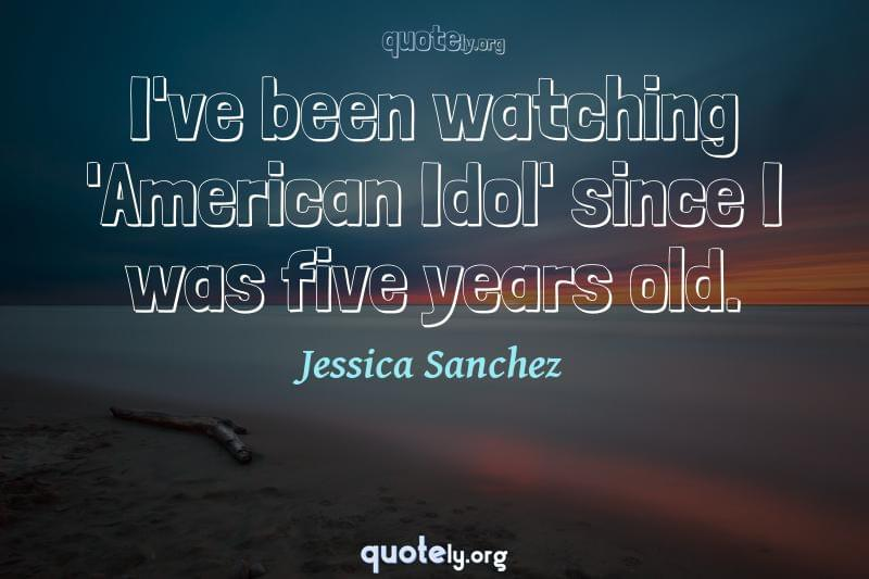 I've been watching 'American Idol' since I was five years old. by Jessica Sanchez