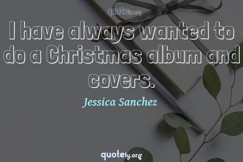 I have always wanted to do a Christmas album and covers. by Jessica Sanchez