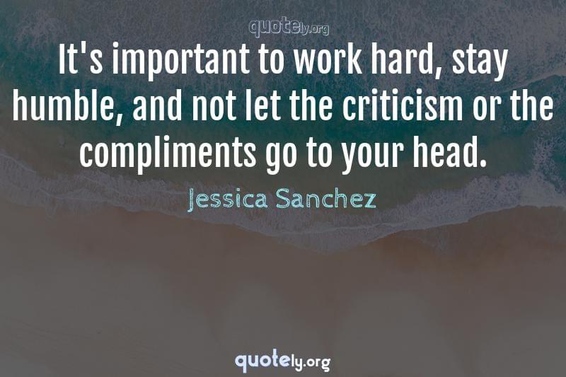 It's important to work hard, stay humble, and not let the criticism or the compliments go to your head. by Jessica Sanchez