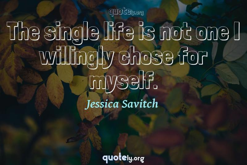 The single life is not one I willingly chose for myself. by Jessica Savitch