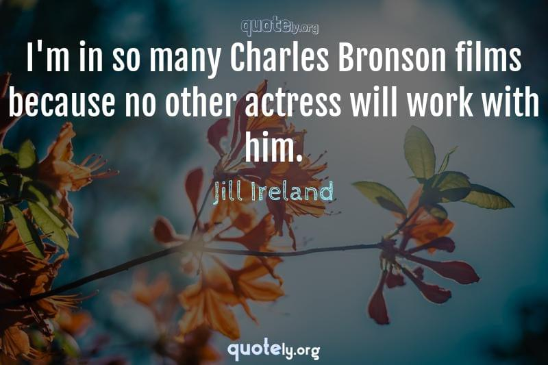 I'm in so many Charles Bronson films because no other actress will work with him. by Jill Ireland
