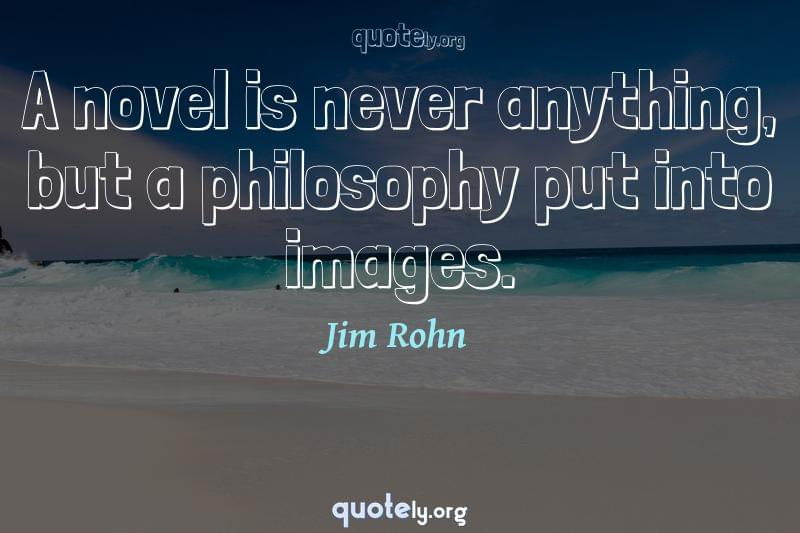 A novel is never anything, but a philosophy put into images. by Jim Rohn