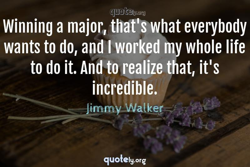 Winning a major, that's what everybody wants to do, and I worked my whole life to do it. And to realize that, it's incredible. by Jimmy Walker