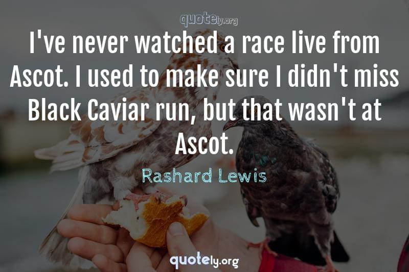 I've never watched a race live from Ascot. I used to make sure I didn't miss Black Caviar run, but that wasn't at Ascot. by Rashard Lewis