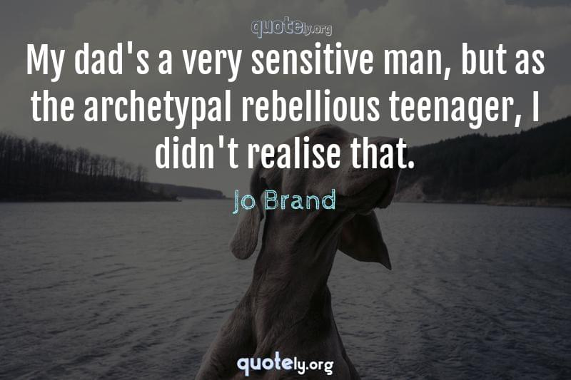 My dad's a very sensitive man, but as the archetypal rebellious teenager, I didn't realise that. by Jo Brand