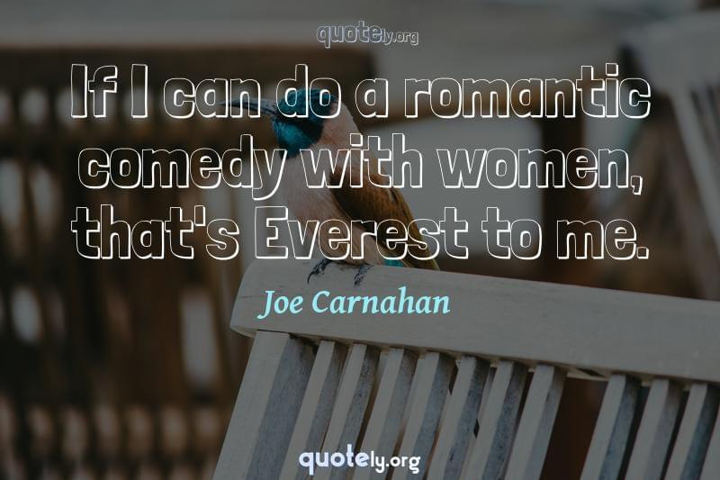 If I can do a romantic comedy with women, that's Everest to me. by Joe Carnahan