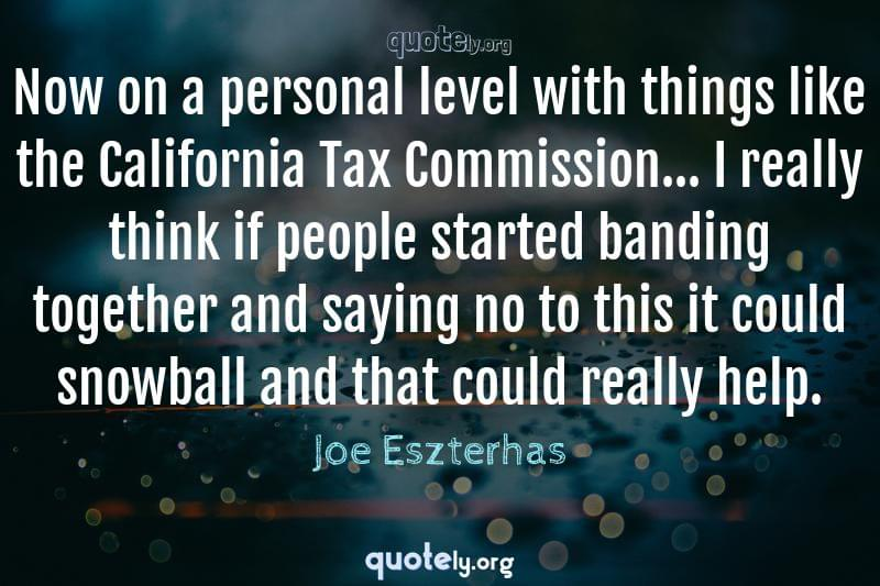 Now on a personal level with things like the California Tax Commission... I really think if people started banding together and saying no to this it could snowball and that could really help. by Joe Eszterhas