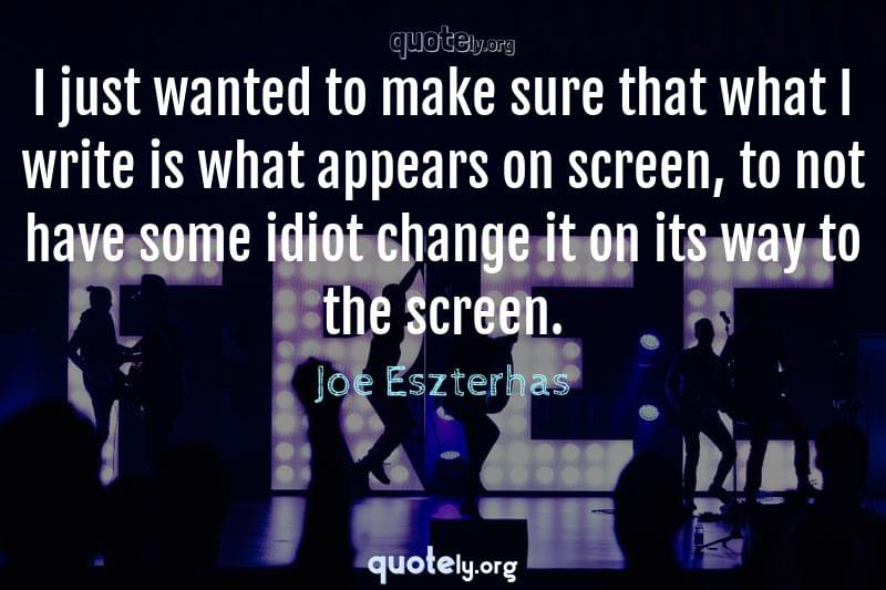 I just wanted to make sure that what I write is what appears on screen, to not have some idiot change it on its way to the screen. by Joe Eszterhas