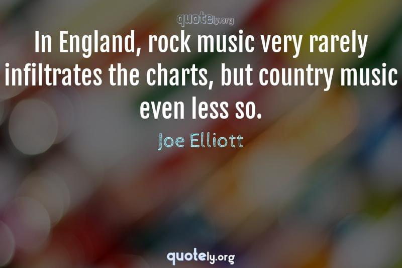 In England, rock music very rarely infiltrates the charts, but country music even less so. by Joe Elliott