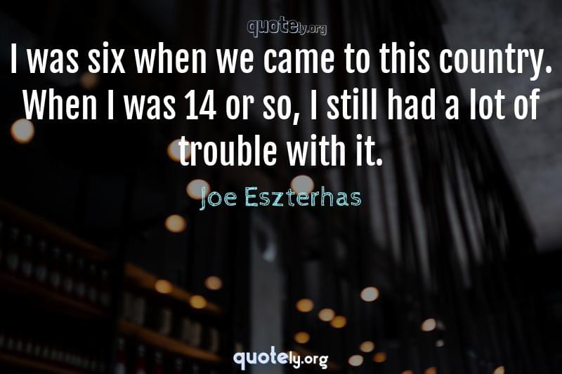 I was six when we came to this country. When I was 14 or so, I still had a lot of trouble with it. by Joe Eszterhas