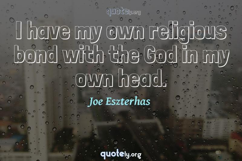I have my own religious bond with the God in my own head. by Joe Eszterhas