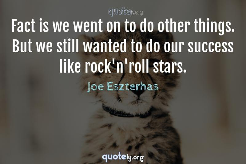 Fact is we went on to do other things. But we still wanted to do our success like rock'n'roll stars. by Joe Eszterhas