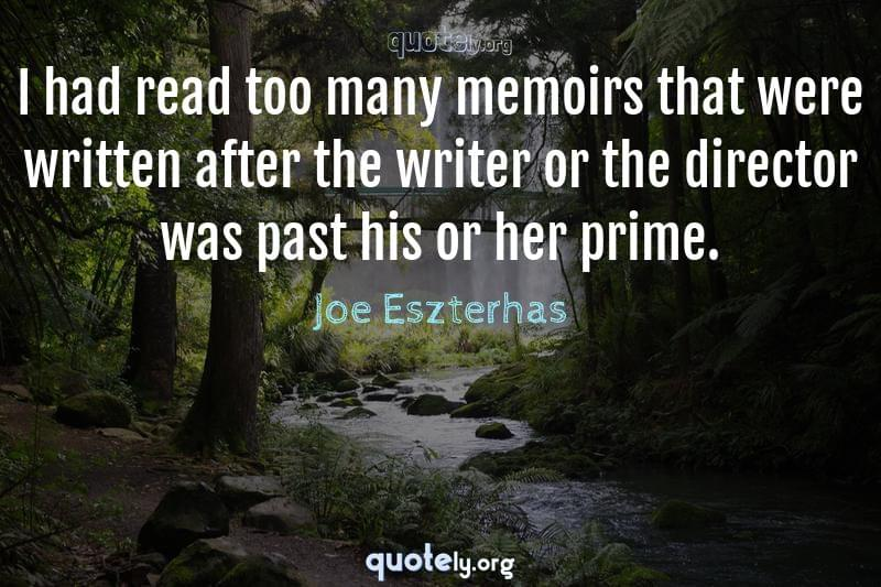 I had read too many memoirs that were written after the writer or the director was past his or her prime. by Joe Eszterhas