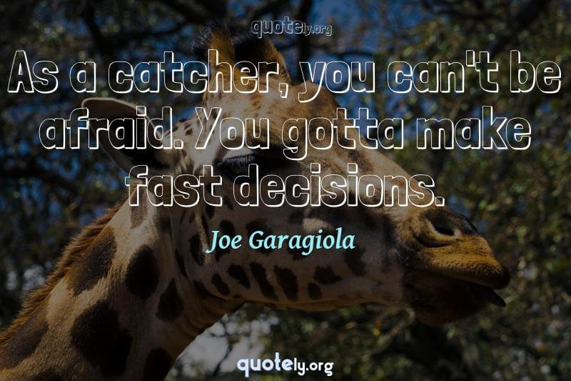 As a catcher, you can't be afraid. You gotta make fast decisions. by Joe Garagiola