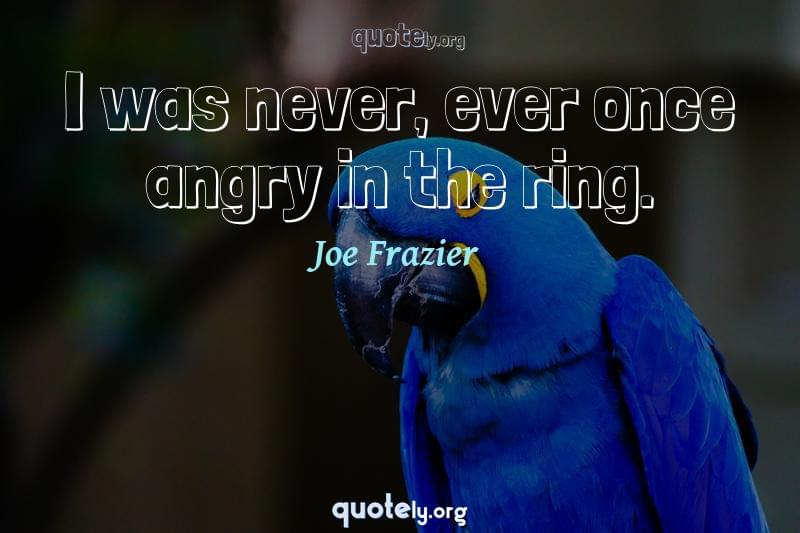 I was never, ever once angry in the ring. by Joe Frazier