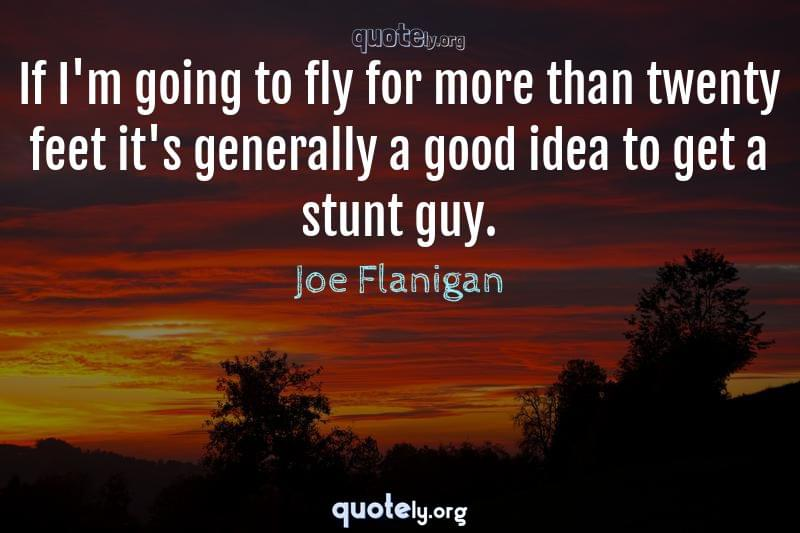 If I'm going to fly for more than twenty feet it's generally a good idea to get a stunt guy. by Joe Flanigan