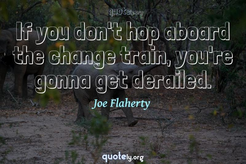If you don't hop aboard the change train, you're gonna get derailed. by Joe Flaherty