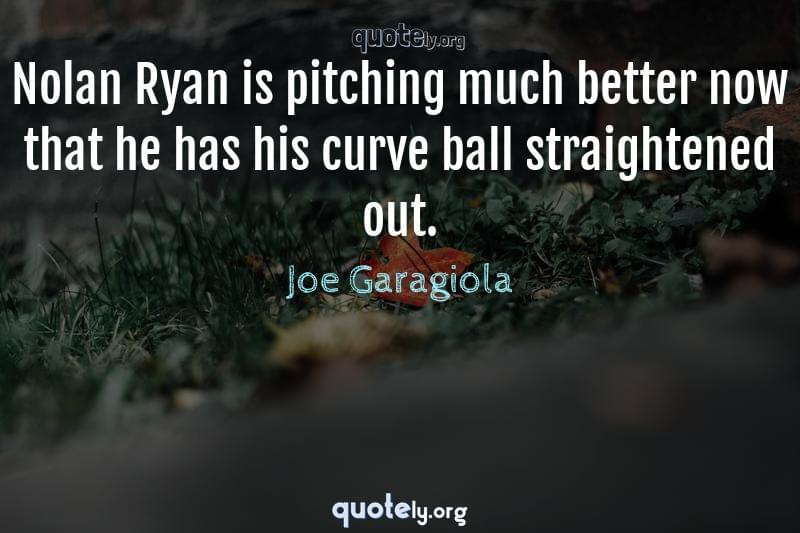 Nolan Ryan is pitching much better now that he has his curve ball straightened out. by Joe Garagiola
