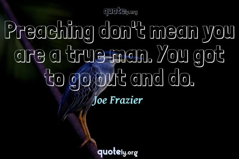 Preaching don't mean you are a true man. You got to go out and do. by Joe Frazier