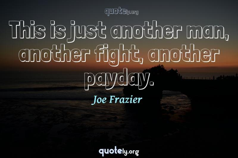 This is just another man, another fight, another payday. by Joe Frazier