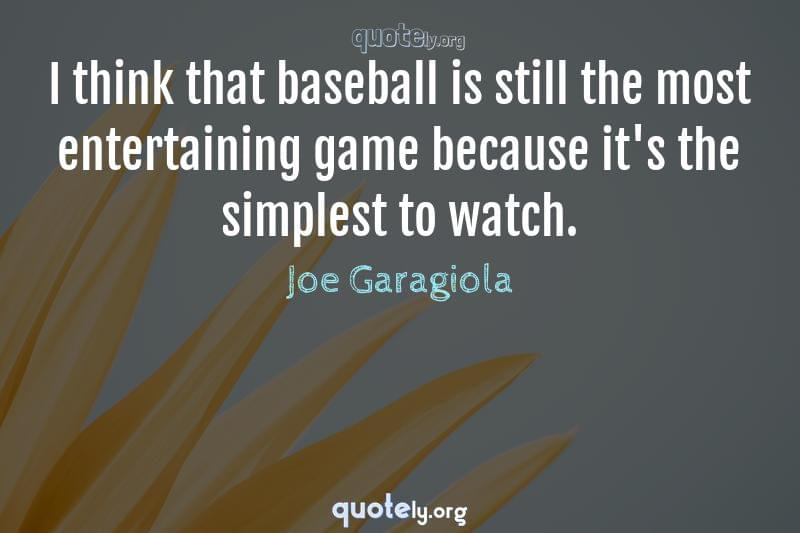 I think that baseball is still the most entertaining game because it's the simplest to watch. by Joe Garagiola