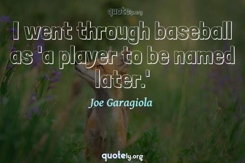 I went through baseball as 'a player to be named later.' by Joe Garagiola