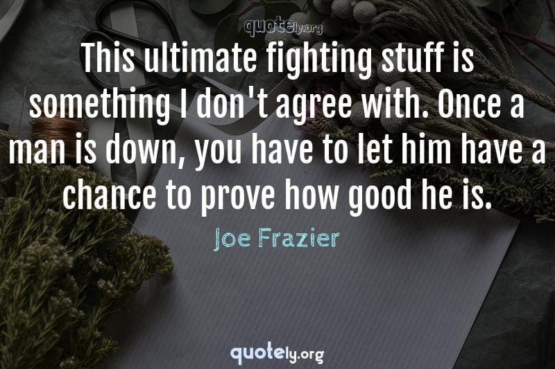 This ultimate fighting stuff is something I don't agree with. Once a man is down, you have to let him have a chance to prove how good he is. by Joe Frazier