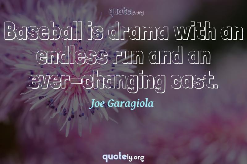 Baseball is drama with an endless run and an ever-changing cast. by Joe Garagiola