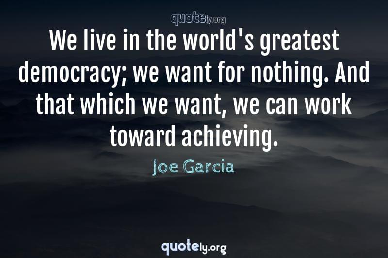 We live in the world's greatest democracy; we want for nothing. And that which we want, we can work toward achieving. by Joe Garcia