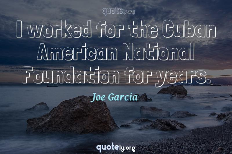I worked for the Cuban American National Foundation for years. by Joe Garcia
