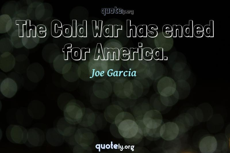 The Cold War has ended for America. by Joe Garcia