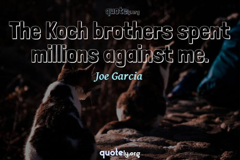 The Koch brothers spent millions against me. by Joe Garcia