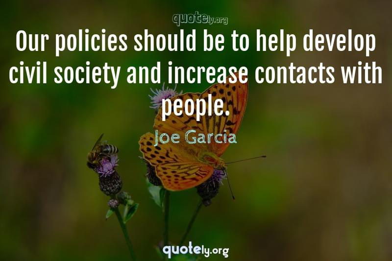 Our policies should be to help develop civil society and increase contacts with people. by Joe Garcia