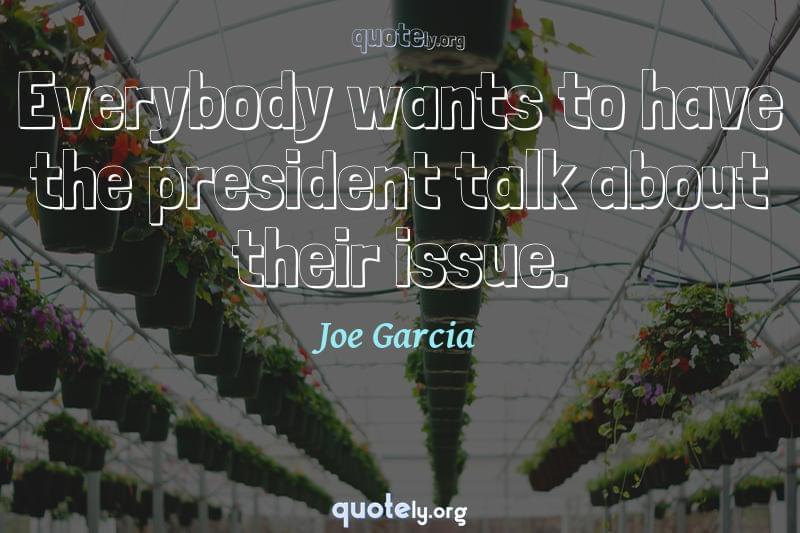Everybody wants to have the president talk about their issue. by Joe Garcia
