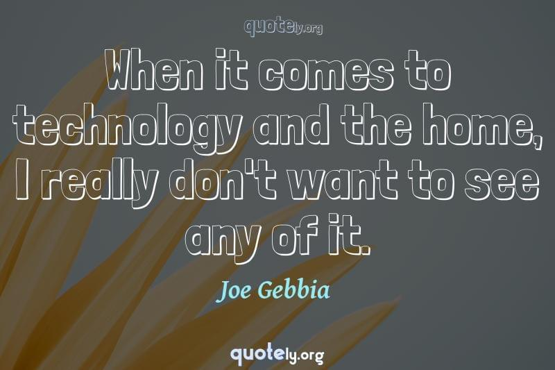 When it comes to technology and the home, I really don't want to see any of it. by Joe Gebbia
